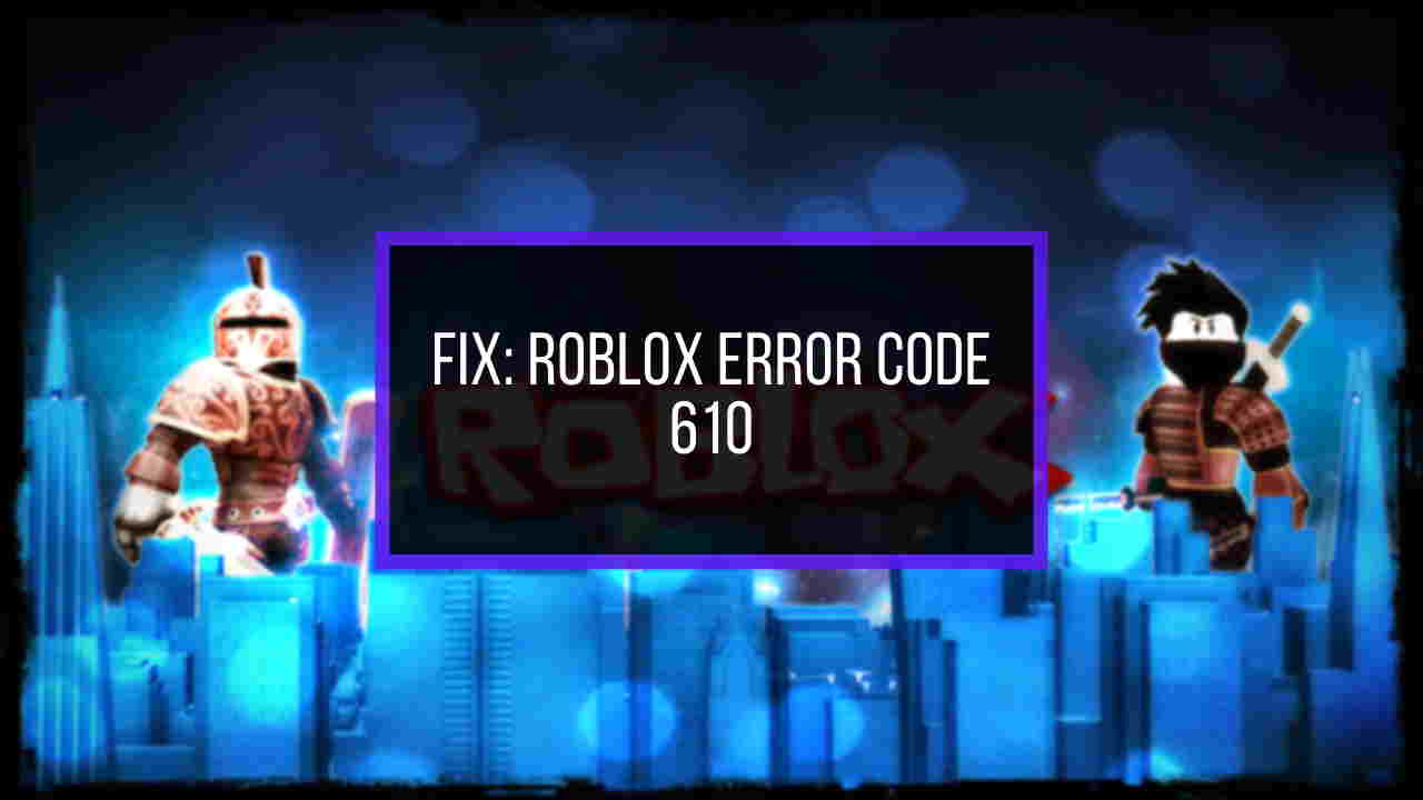 how do you fix error code 610 on roblox