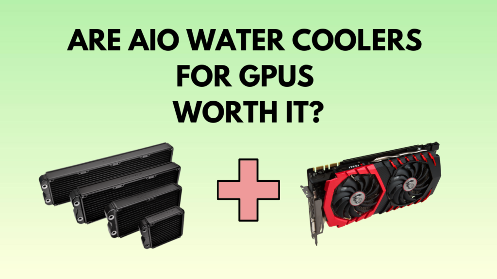 are-aio-watercoolers-for-gpu-worth-it